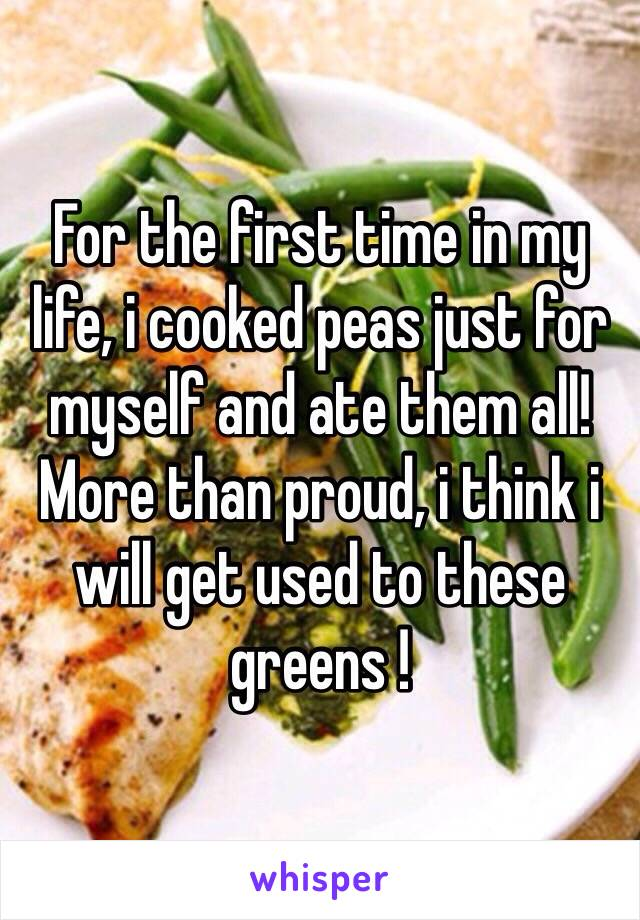For the first time in my life, i cooked peas just for myself and ate them all! More than proud, i think i will get used to these greens !