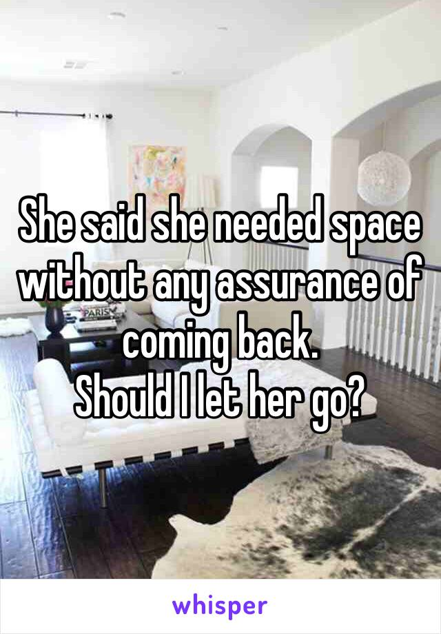 She said she needed space without any assurance of coming back.  Should I let her go?
