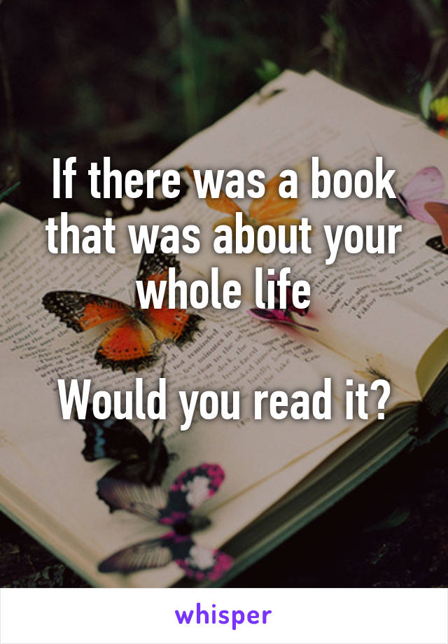 If there was a book that was about your whole life  Would you read it?