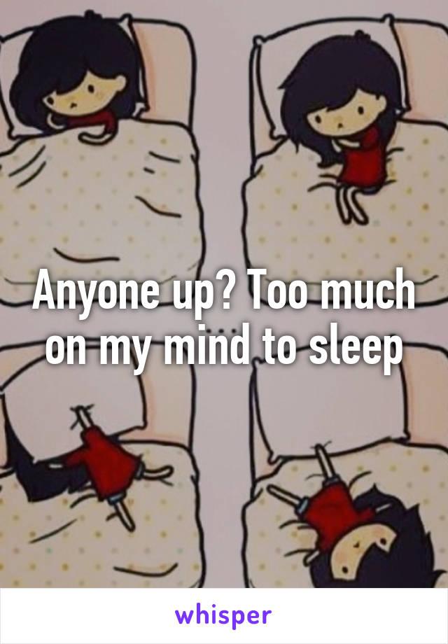Anyone up? Too much on my mind to sleep