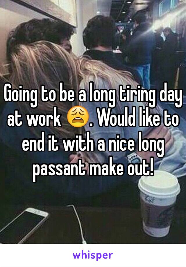 Going to be a long tiring day at work 😩. Would like to end it with a nice long passant make out!