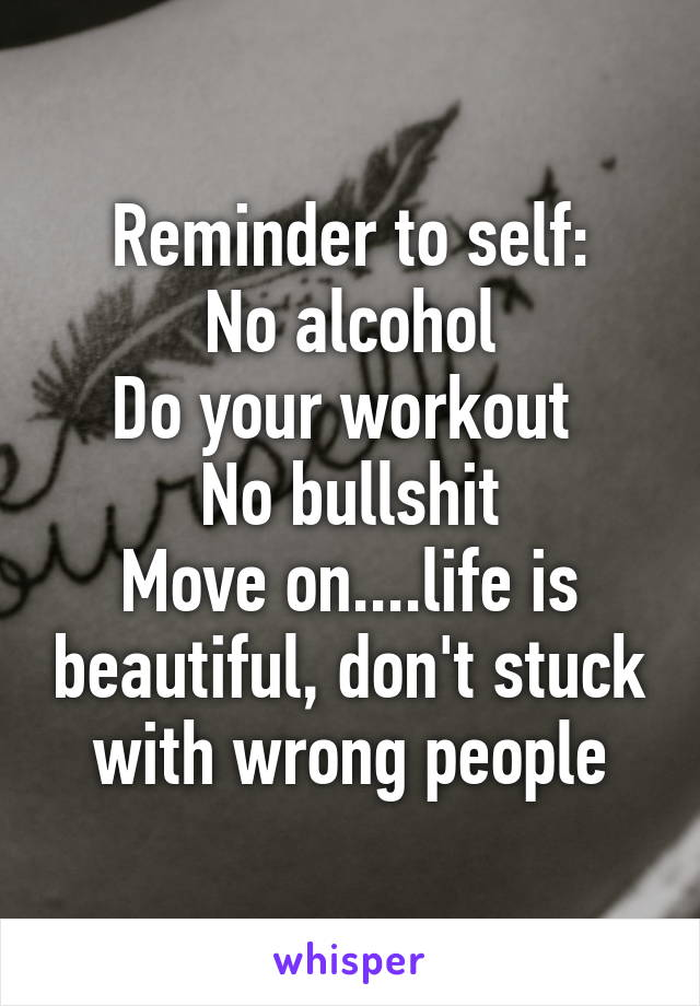 Reminder to self: No alcohol Do your workout  No bullshit Move on....life is beautiful, don't stuck with wrong people