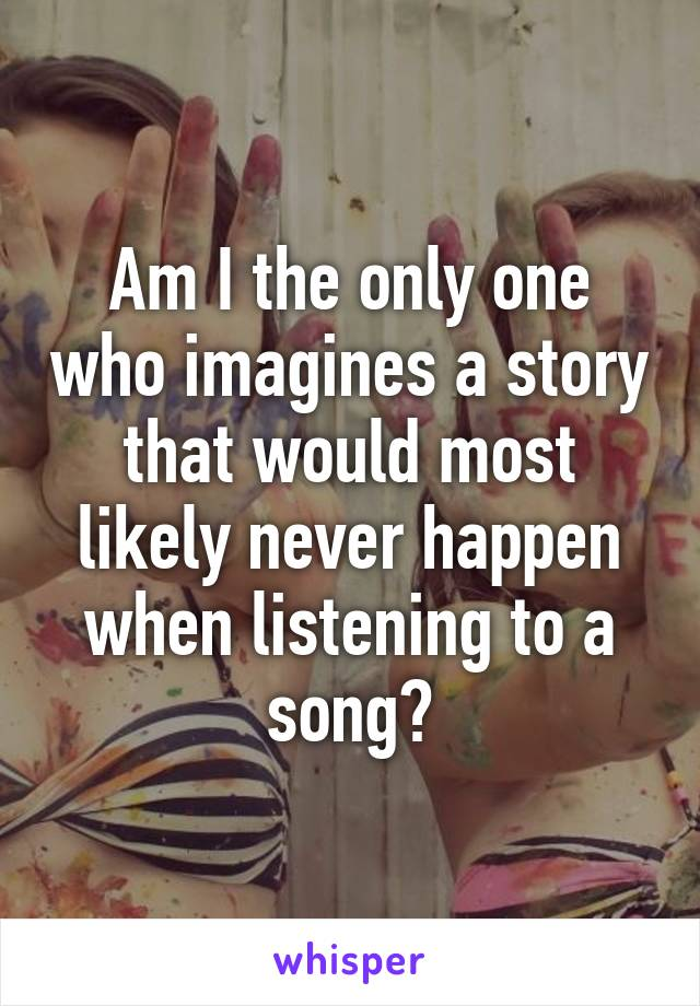 Am I the only one who imagines a story that would most likely never happen when listening to a song?