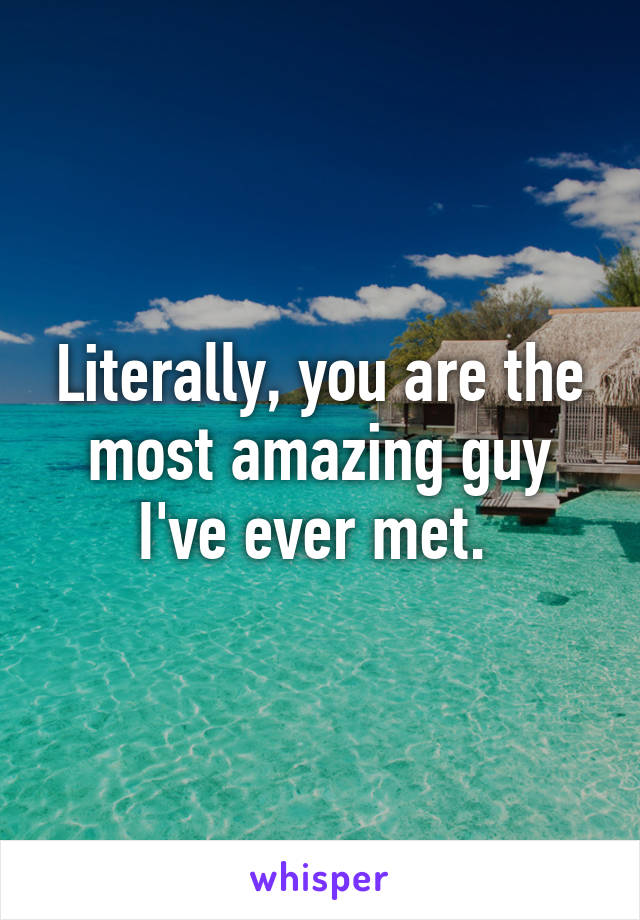 Literally, you are the most amazing guy I've ever met.