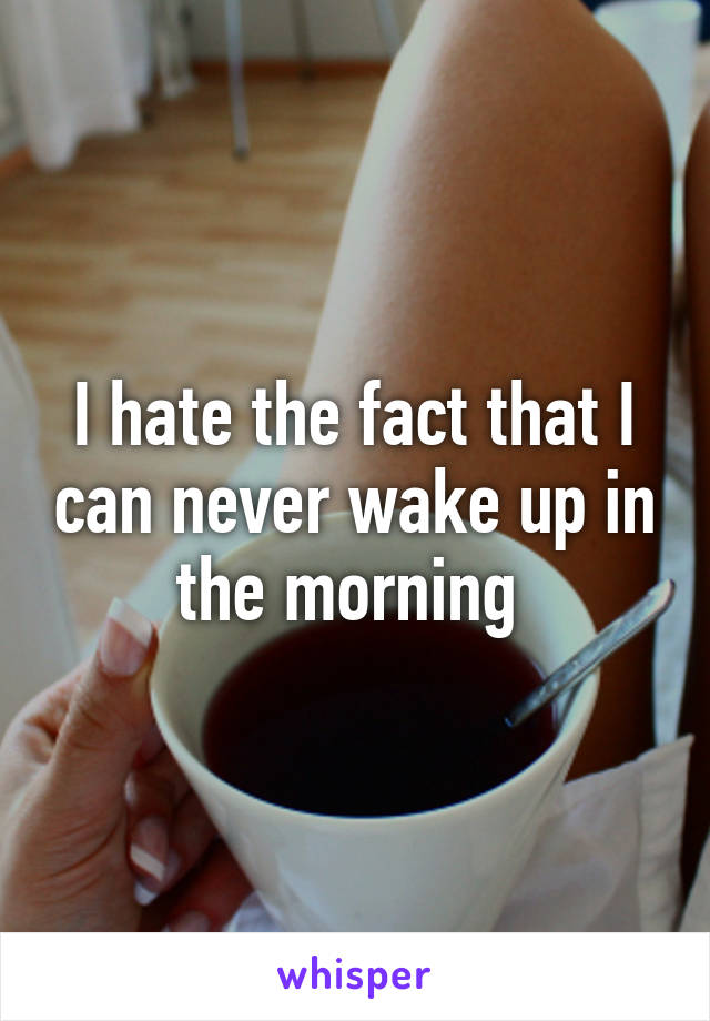 I hate the fact that I can never wake up in the morning