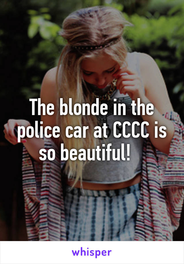 The blonde in the police car at CCCC is so beautiful!