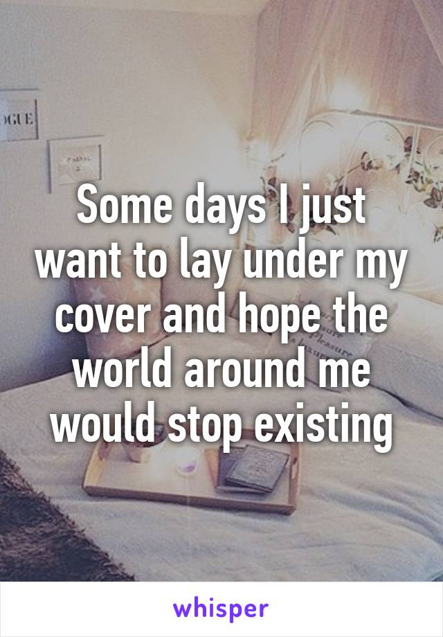 Some days I just want to lay under my cover and hope the world around me would stop existing