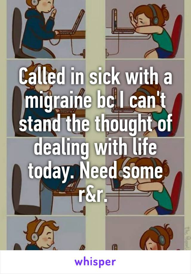 Called in sick with a migraine bc I can't stand the thought of dealing with life today. Need some r&r.