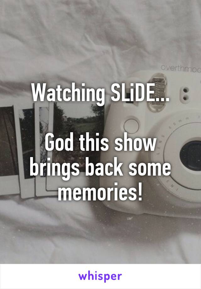 Watching SLiDE...  God this show brings back some memories!