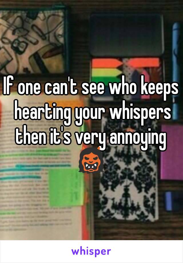 If one can't see who keeps hearting your whispers then it's very annoying  👹