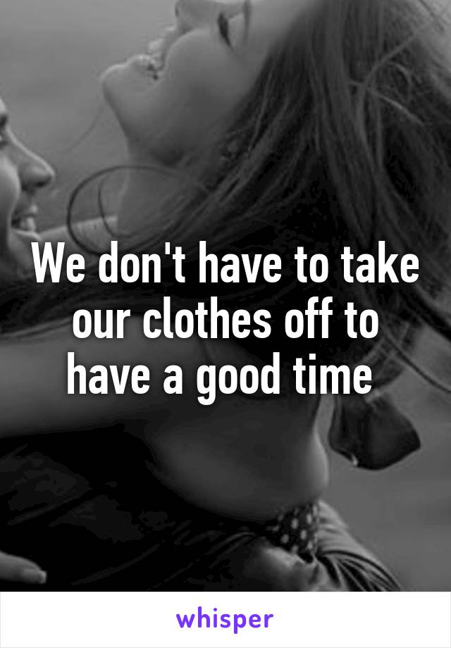 We don't have to take our clothes off to have a good time