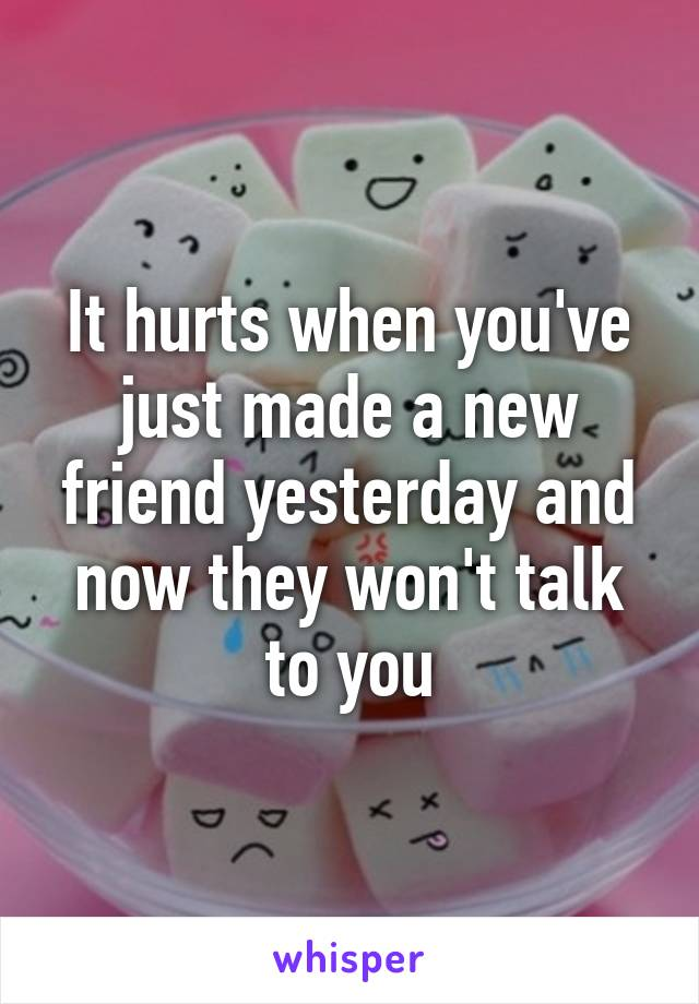 It hurts when you've just made a new friend yesterday and now they won't talk to you