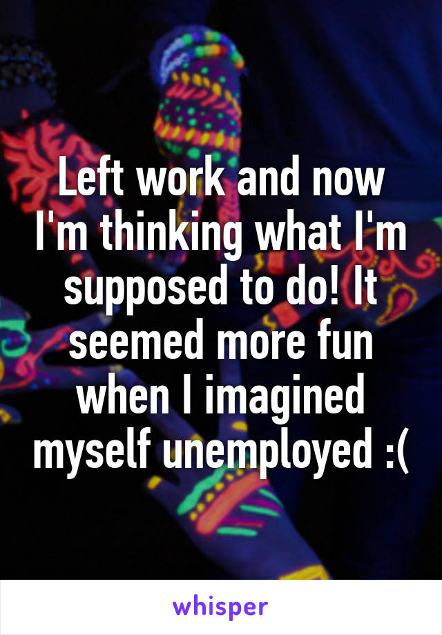 Left work and now I'm thinking what I'm supposed to do! It seemed more fun when I imagined myself unemployed :(