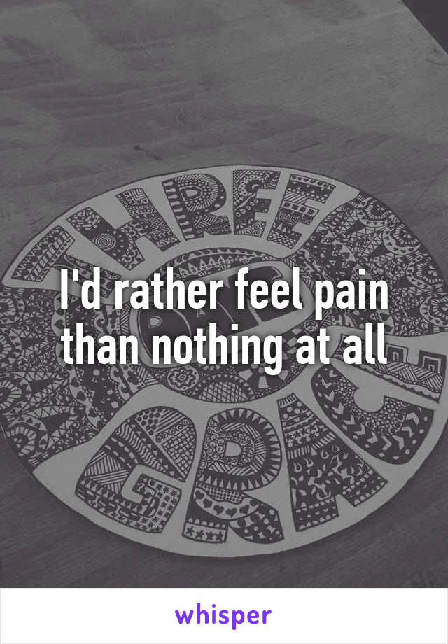 I'd rather feel pain than nothing at all