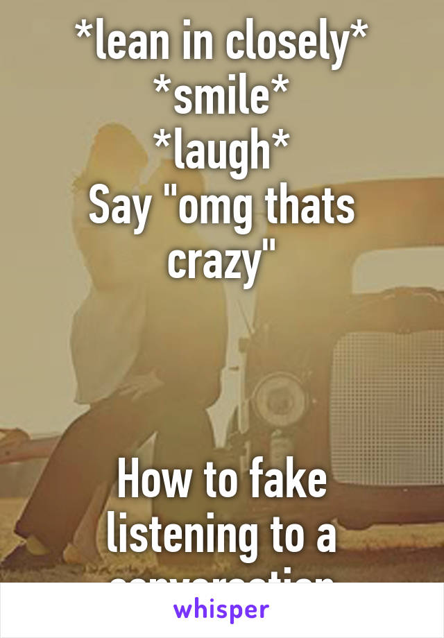 """*lean in closely* *smile* *laugh* Say """"omg thats crazy""""    How to fake listening to a conversation"""