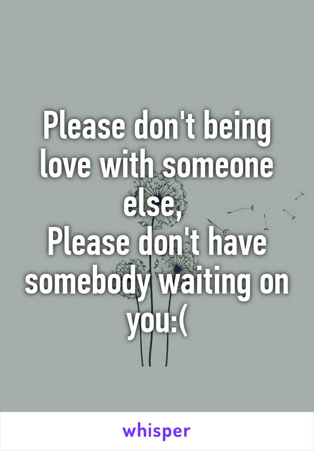 Please don't being love with someone else,  Please don't have somebody waiting on you:(