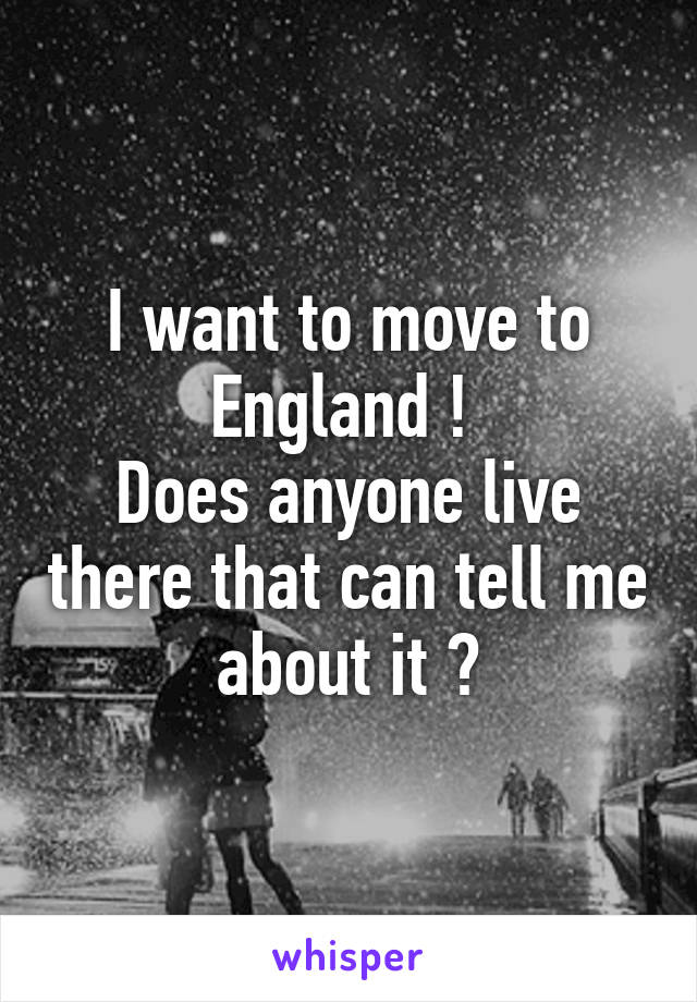 I want to move to England !  Does anyone live there that can tell me about it ?