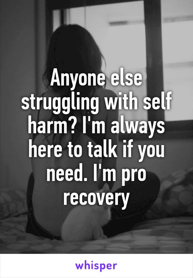 Anyone else struggling with self harm? I'm always here to talk if you need. I'm pro recovery