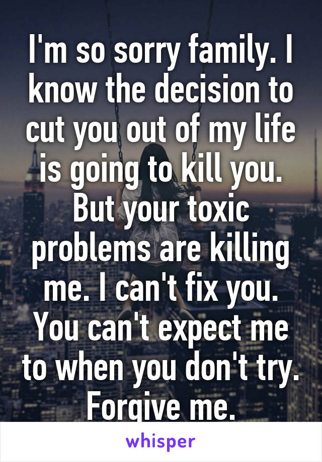 I'm so sorry family. I know the decision to cut you out of my life is going to kill you. But your toxic problems are killing me. I can't fix you. You can't expect me to when you don't try. Forgive me.