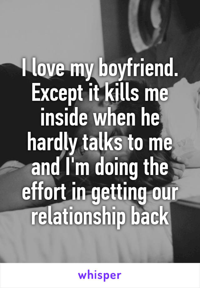 I love my boyfriend. Except it kills me inside when he hardly talks to me and I'm doing the effort in getting our relationship back