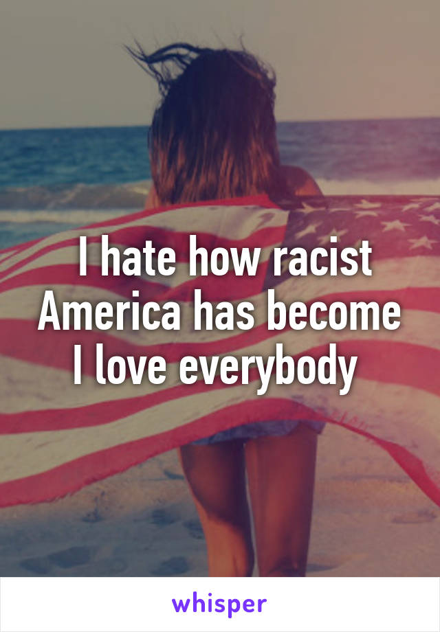 I hate how racist America has become I love everybody