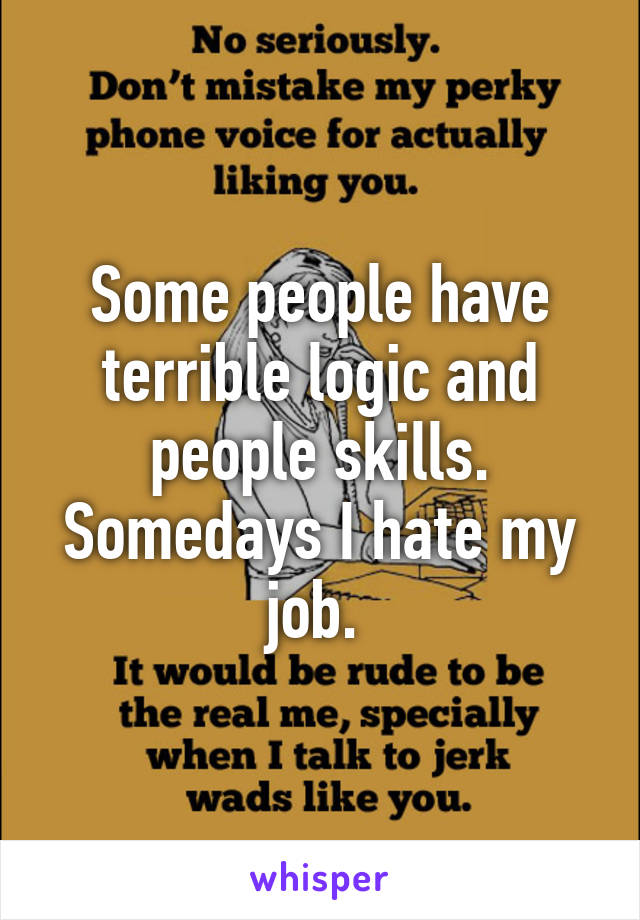 Some people have terrible logic and people skills. Somedays I hate my job.