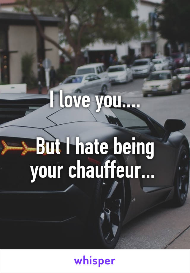 I love you....  But I hate being your chauffeur...