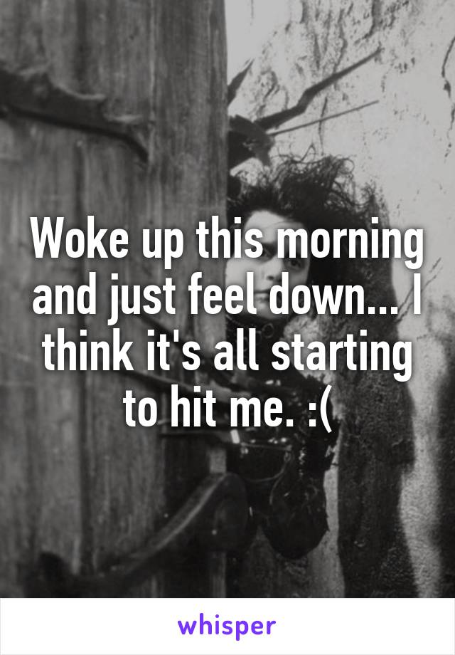 Woke up this morning and just feel down... I think it's all starting to hit me. :(