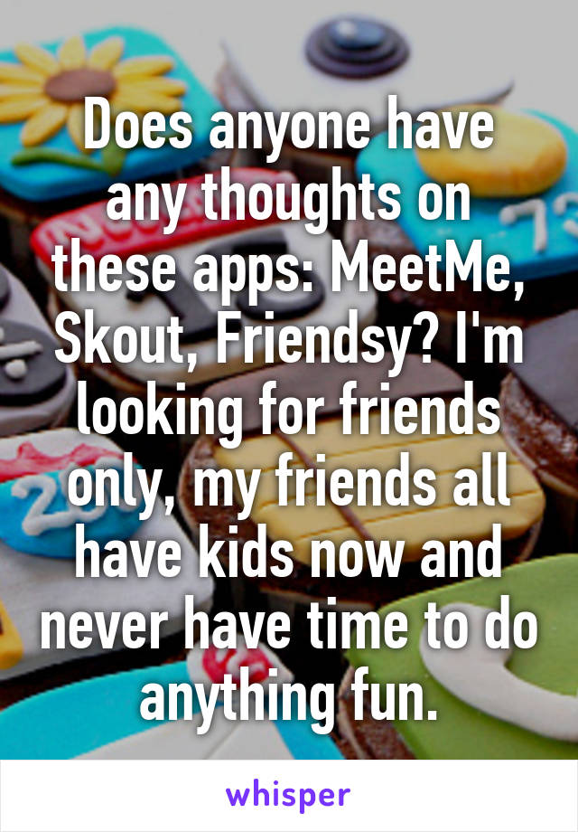 Does anyone have any thoughts on these apps: MeetMe, Skout, Friendsy? I'm looking for friends only, my friends all have kids now and never have time to do anything fun.
