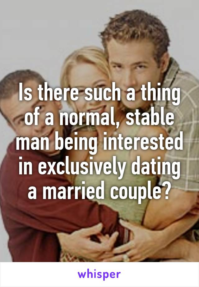 Is there such a thing of a normal, stable man being interested in exclusively dating a married couple?