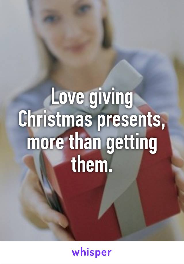Love giving Christmas presents, more than getting them.