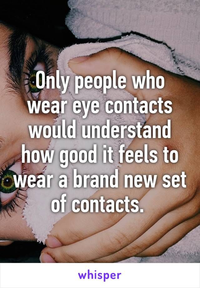 Only people who wear eye contacts would understand how good it feels to wear a brand new set of contacts.