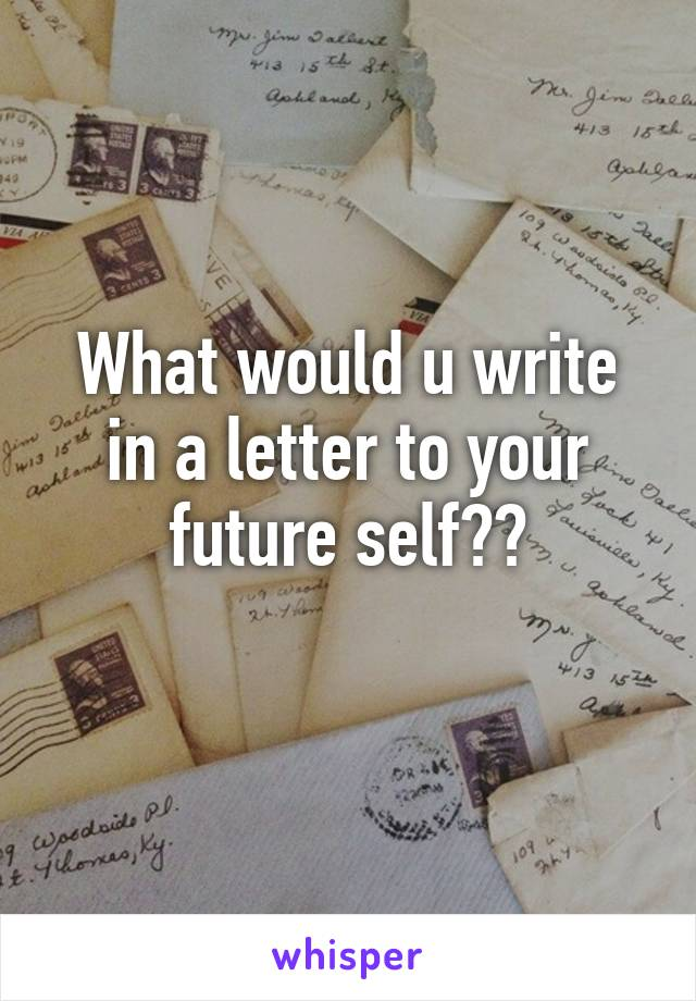 What would u write in a letter to your future self??
