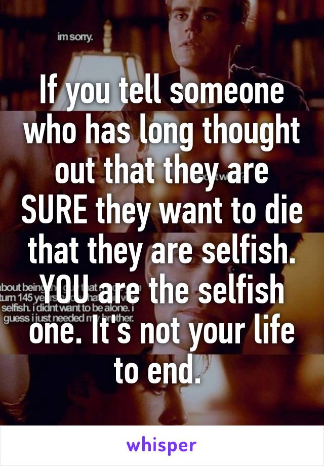 If you tell someone who has long thought out that they are SURE they want to die that they are selfish. YOU are the selfish one. It's not your life to end.