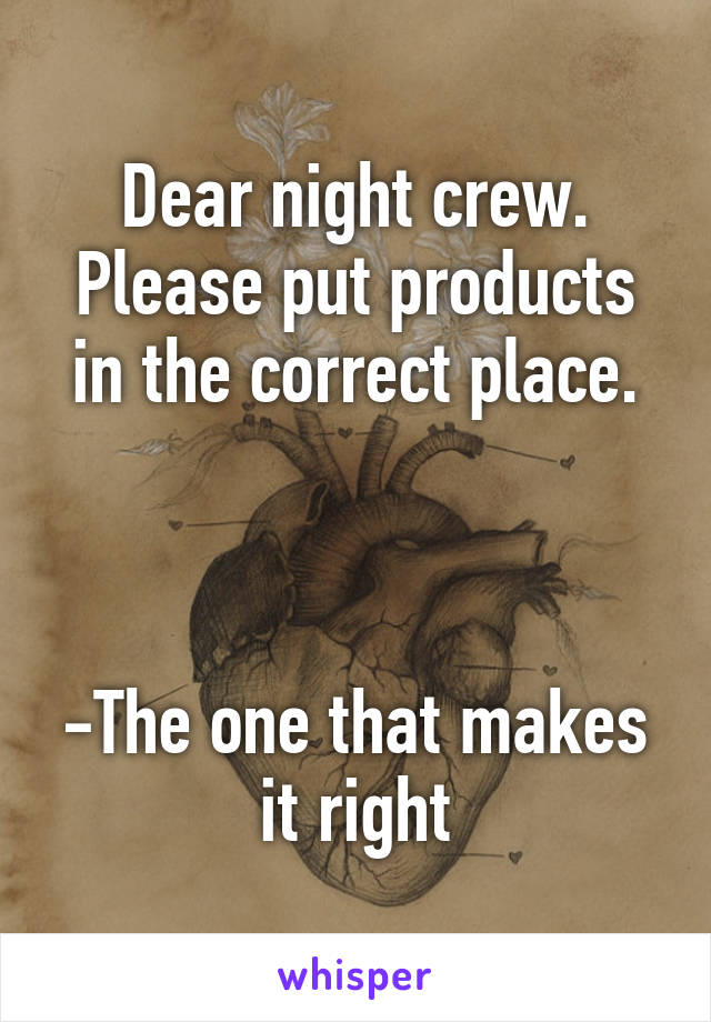 Dear night crew. Please put products in the correct place.    -The one that makes it right