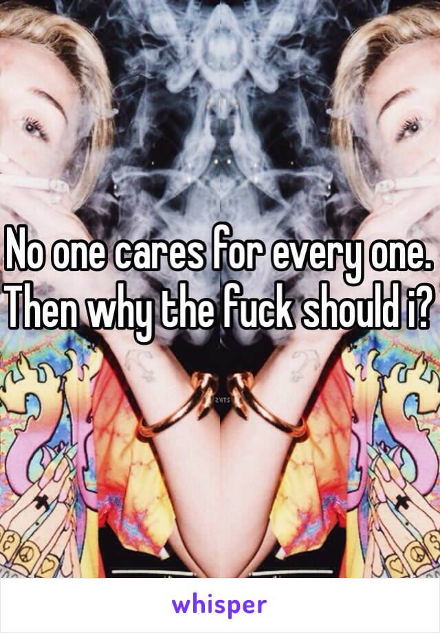 No one cares for every one. Then why the fuck should i?
