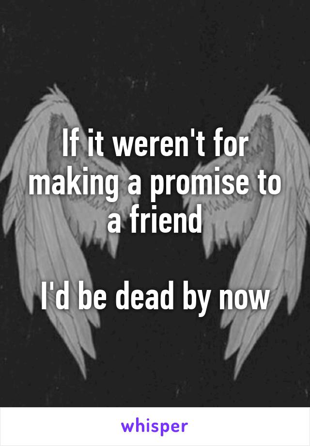If it weren't for making a promise to a friend  I'd be dead by now