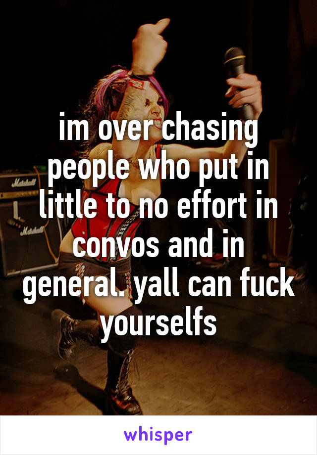 im over chasing people who put in little to no effort in convos and in general. yall can fuck yourselfs