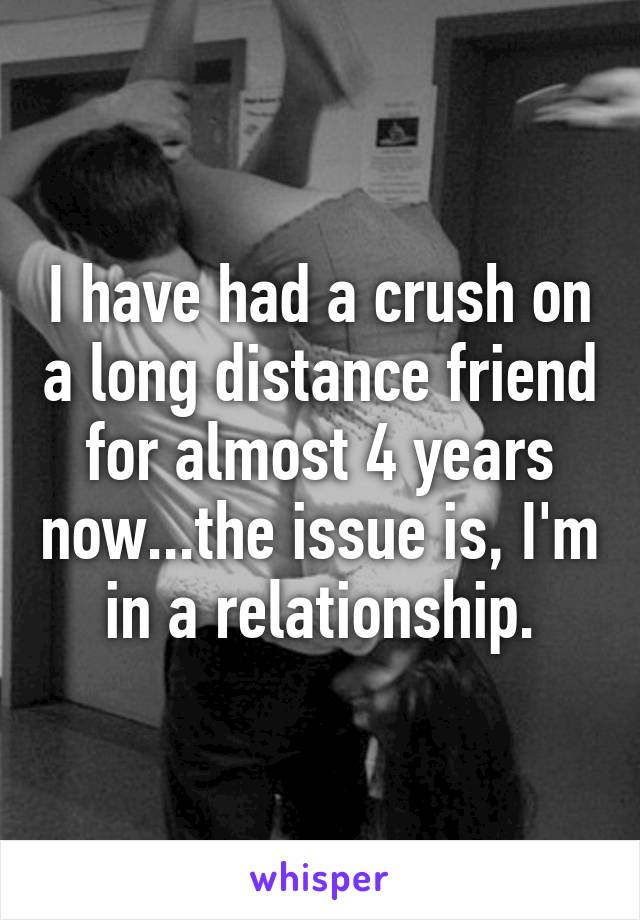 I have had a crush on a long distance friend for almost 4 years now...the issue is, I'm in a relationship.
