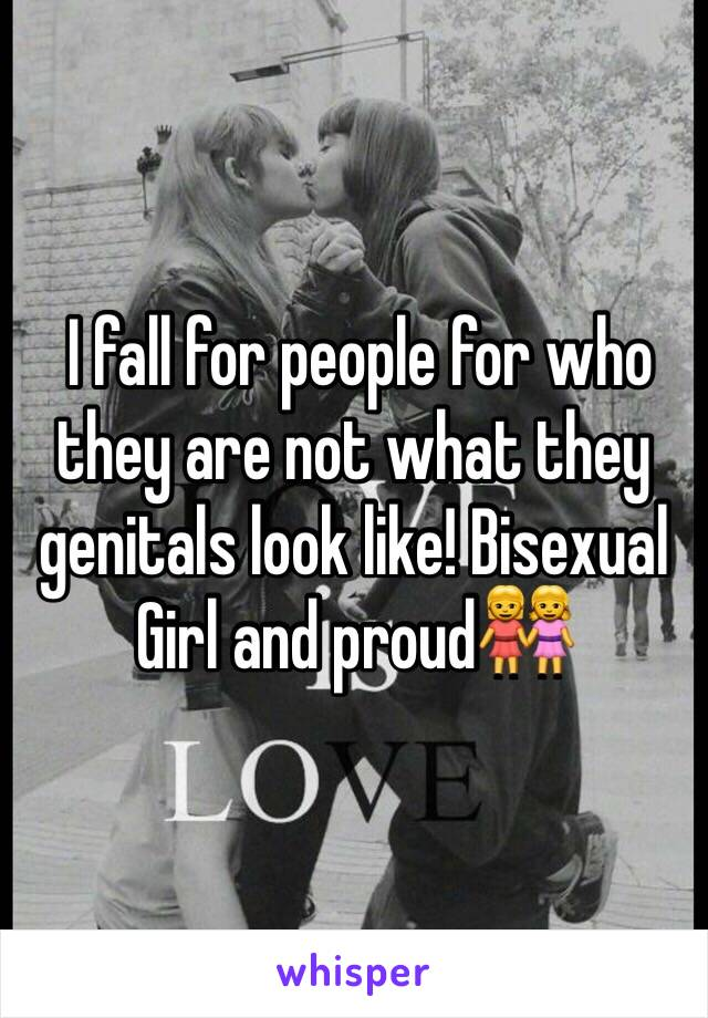 I fall for people for who they are not what they genitals look like! Bisexual Girl and proud👭