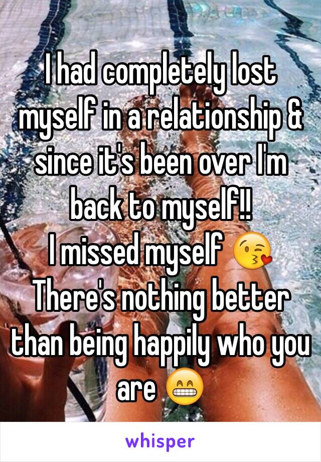 I had completely lost myself in a relationship & since it's been over I'm back to myself!!  I missed myself 😘 There's nothing better than being happily who you are 😁