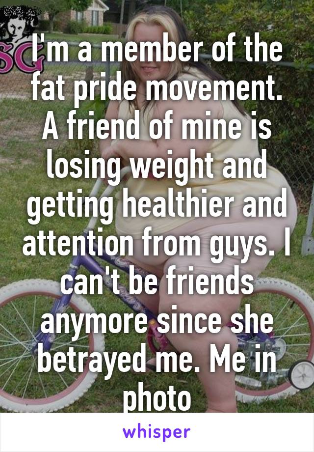I'm a member of the fat pride movement. A friend of mine is losing weight and getting healthier and attention from guys. I can't be friends anymore since she betrayed me. Me in photo