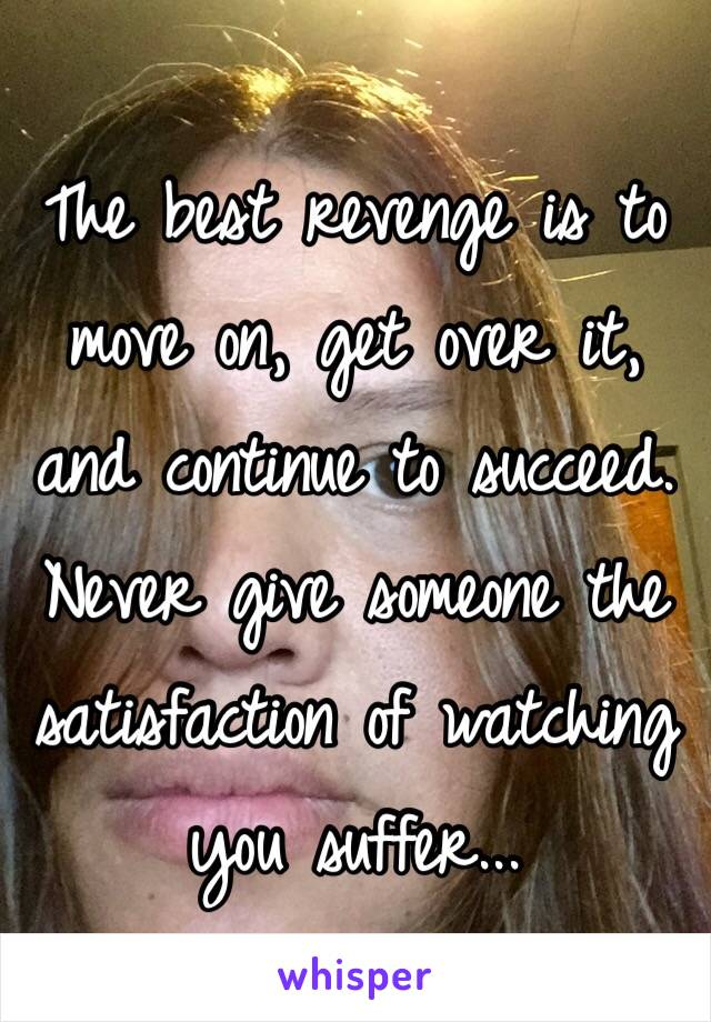 The best revenge is to move on, get over it, and continue to succeed. Never give someone the satisfaction of watching you suffer...