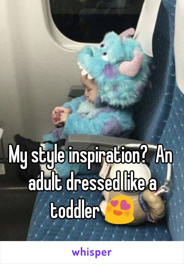 My style inspiration?  An adult dressed like a toddler 😍