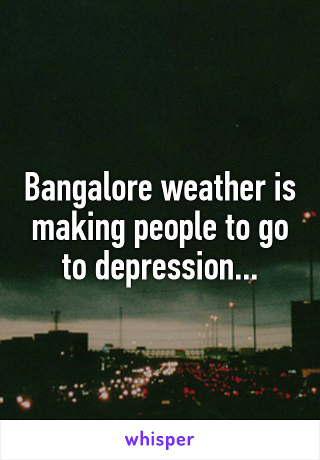 Bangalore weather is making people to go to depression...