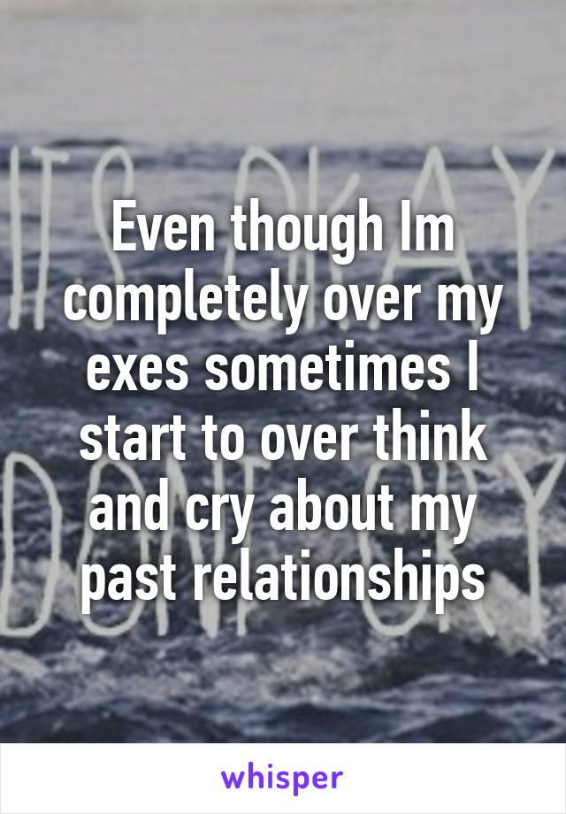 Even though Im completely over my exes sometimes I start to over think and cry about my past relationships