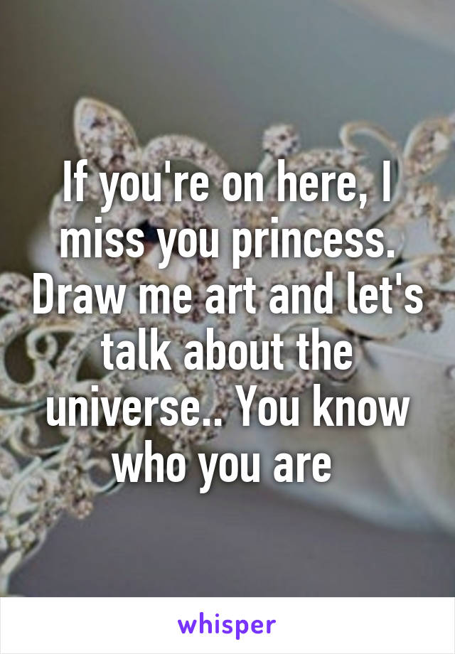 If you're on here, I miss you princess. Draw me art and let's talk about the universe.. You know who you are