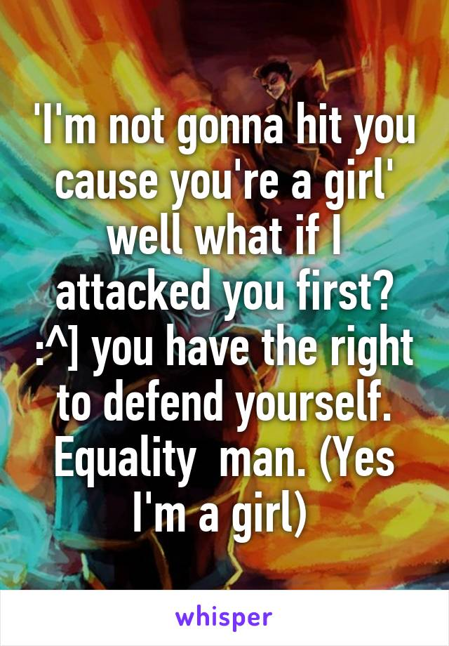 'I'm not gonna hit you cause you're a girl' well what if I attacked you first? :^] you have the right to defend yourself. Equality  man. (Yes I'm a girl)