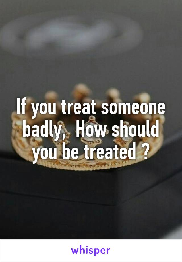 If you treat someone badly,  How should you be treated ?