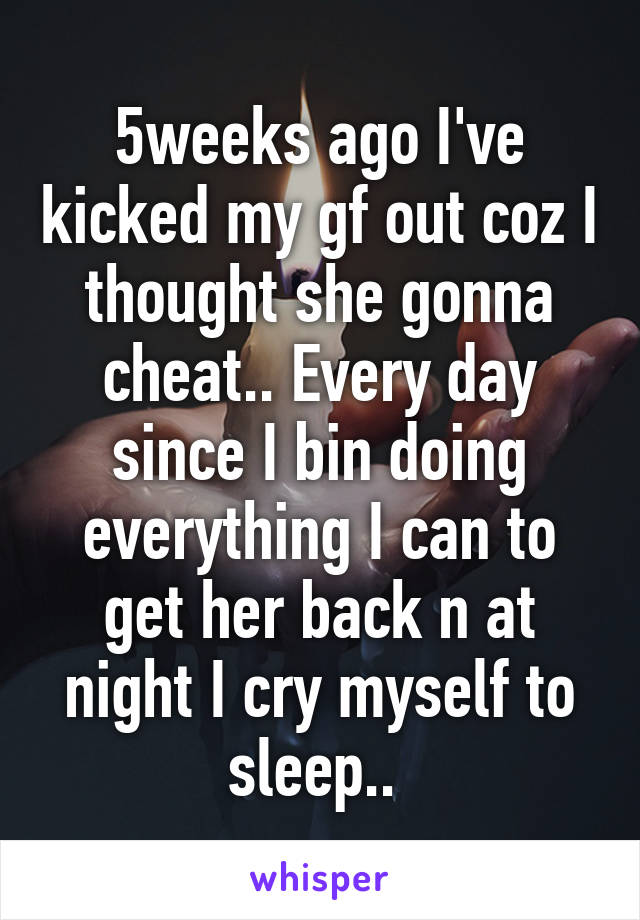 5weeks ago I've kicked my gf out coz I thought she gonna cheat.. Every day since I bin doing everything I can to get her back n at night I cry myself to sleep..